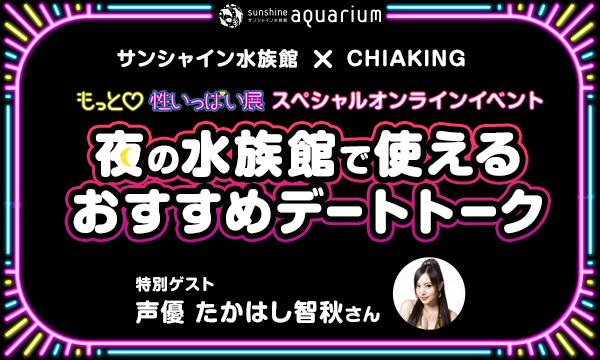 サンシャイン水族館×chiaking もっと性いっぱい展オンラインイベント 夜の水族館で使えるおすすめデートトーク